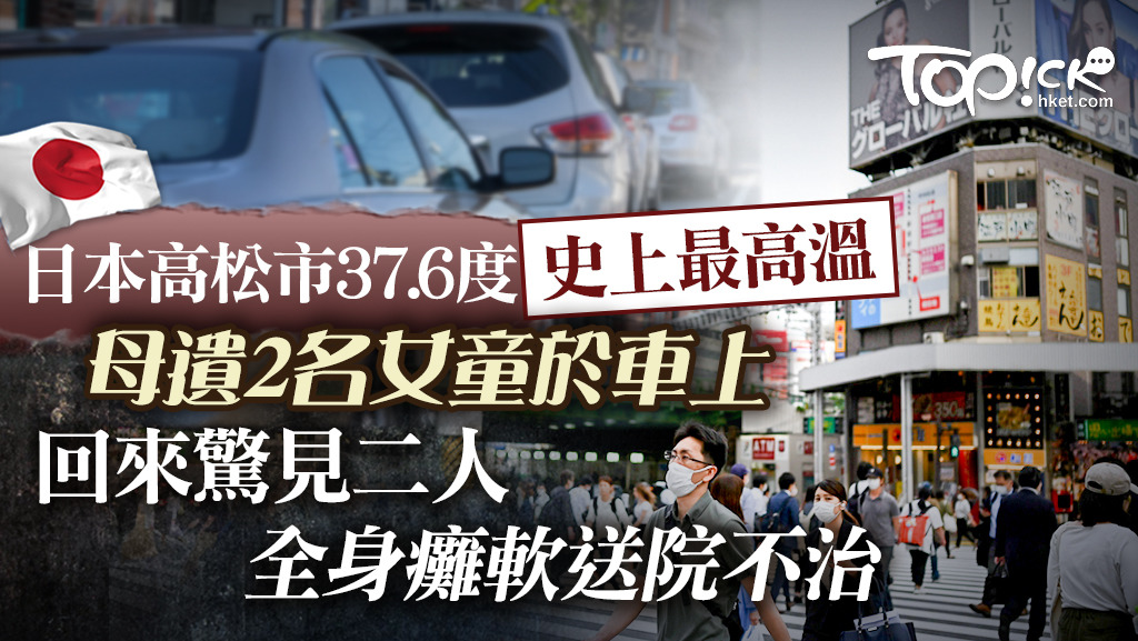 【監生熱死】日本高松市37.6度史上最高溫 母遺2年幼女兒困車上全身癱軟搶救不治